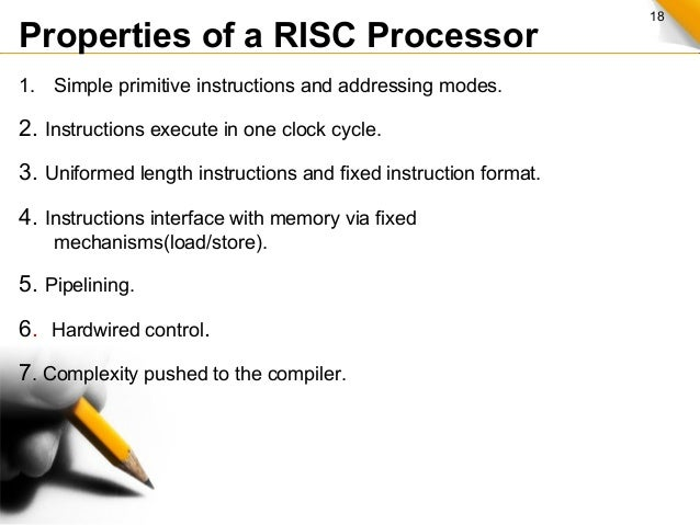 18 Properties of a RISC Processor 1. Simple primitive instructions and addressing modes. 2. Instructions execute in one cl...