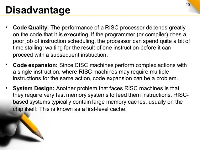 20 Disadvantage • Code Quality: The performance of a RISC processor depends greatly on the code that it is executing. If t...