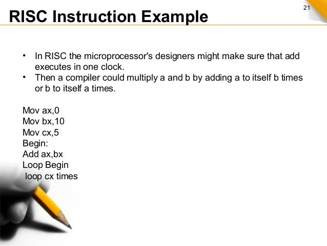 21 RISC Instruction Example • In RISC the microprocessor's designers might make sure that add executes in one clock. • The...