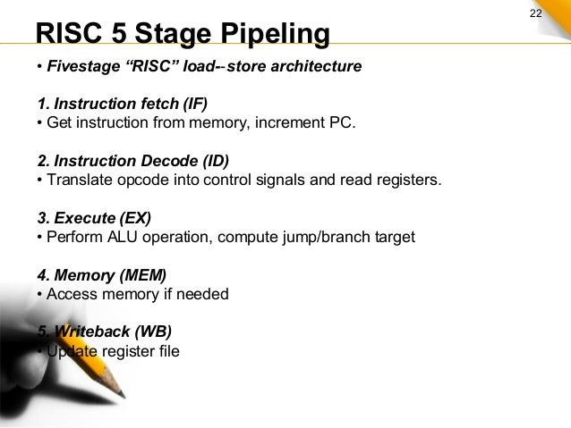 """22 RISC 5 Stage Pipeling • Fivestage """"RISC"""" load- store architecture‐ 1. Instruction fetch (IF) • Get instruction from mem..."""