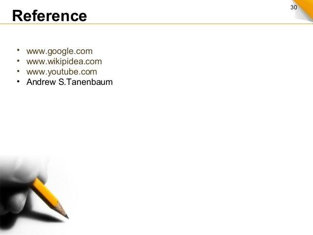 30 Reference • www.google.com • www.wikipidea.com • www.youtube.com • Andrew S.Tanenbaum