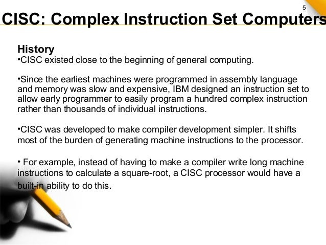 5 CISC: Complex Instruction Set Computers History •CISC existed close to the beginning of general computing. •Since the ea...