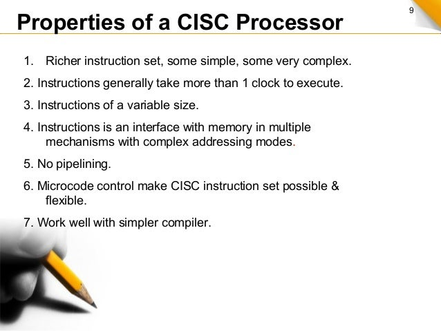 9 Properties of a CISC Processor 1. Richer instruction set, some simple, some very complex. 2. Instructions generally take...