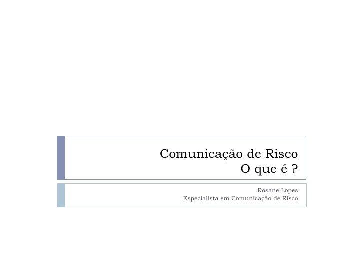 Comunicação de Risco            O que é ?                           Rosane Lopes    Especialista em Comunicação de Risco