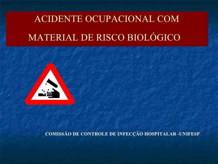 COMISSÃO DE CONTROLE DE INFECÇÃO HOSPITALAR -UNIFESP ACIDENTE OCUPACIONAL COM MATERIAL DE RISCO BIOLÓGICO