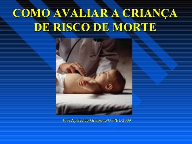 COMO AVALIAR A CRIANÇA  DE RISCO DE MORTE      José Aparecido Granzotto/UFPEL/2009