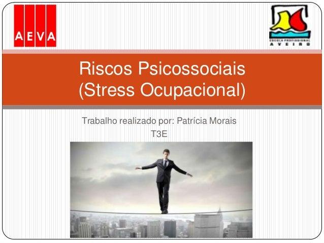 Trabalho realizado por: Patrícia Morais T3E Riscos Psicossociais (Stress Ocupacional)