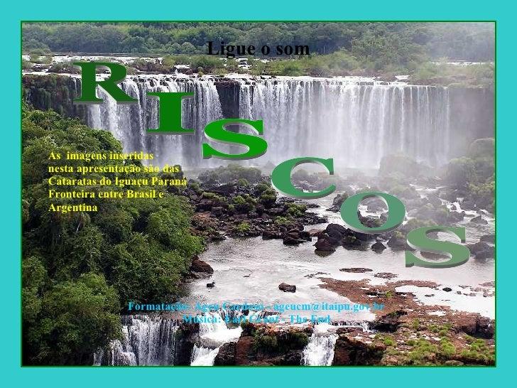 Ligue o som As  imagens inseridas nesta apresentação são das  Cataratas do Iguaçu Paraná Fronteira entre Brasil e  Argenti...