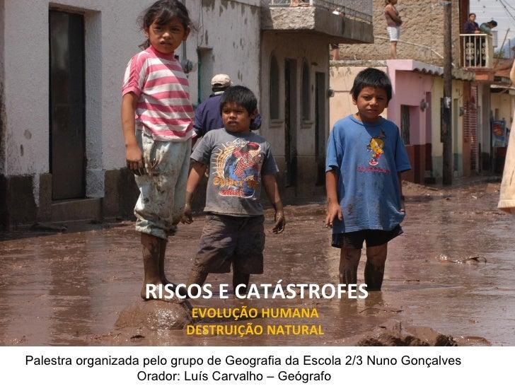 RISCOS E CATÁSTROFES EVOLUÇÃO HUMANA  DESTRUIÇÃO NATURAL  Palestra organizada pelo grupo de Geografia da Escola 2/3 Nuno G...