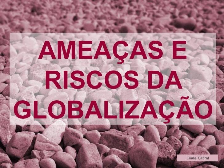 AMEAÇAS E RISCOS DA GLOBALIZAÇÃO Emília Cabral