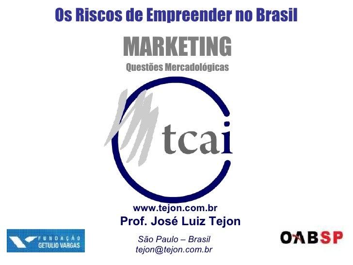Os Riscos de Empreender no Brasil MARKETING Questões Mercadológicas www.tejon.com.br Prof. José Luiz Tejon São Paulo – Bra...