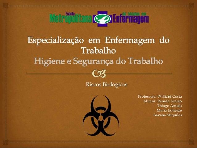 Riscos Biológicos Professora: Williani Costa Alunos: Renata Araújo Thiago Araújo Maria Edneide Savana Miquiles