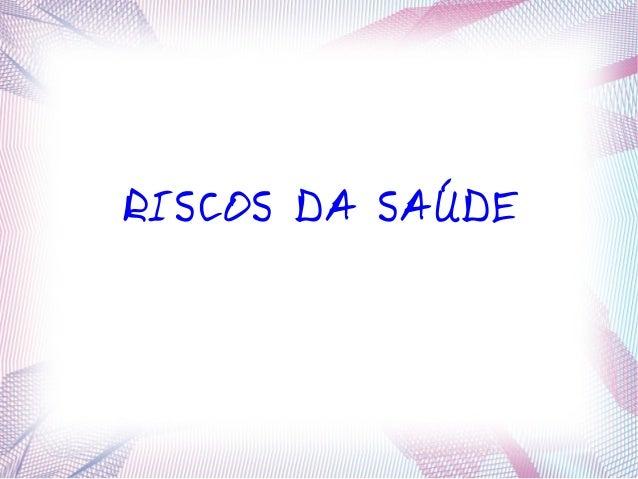 RISCOS DA SAÚDE