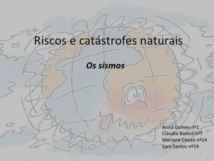 Riscos e catástrofes naturais<br /> Os sismos<br />Anita Gomes nº1<br />Cláudia Bastos nº7<br />Mariana Castro nº14<br />S...