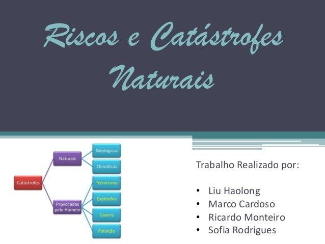 Riscos e CatástrofesNaturaisTrabalho Realizado por:• Liu Haolong• Marco Cardoso• Ricardo Monteiro• Sofia Rodrigues