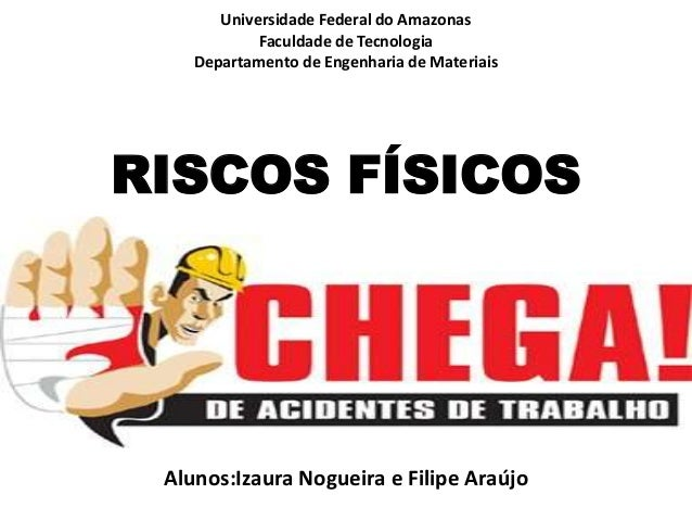 Universidade Federal do Amazonas Faculdade de Tecnologia Departamento de Engenharia de Materiais  RISCOS FÍSICOS  Alunos:I...