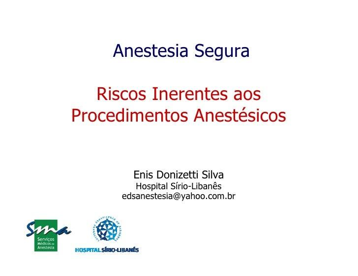 Anestesia Segura     Riscos Inerentes aos Procedimentos Anestésicos          Enis Donizetti Silva         Hospital Sírio-L...