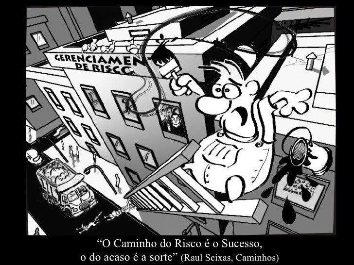 """"""" O Caminho do Risco é o Sucesso,  o do acaso é a sorte""""  (Raul Seixas, Caminhos)"""