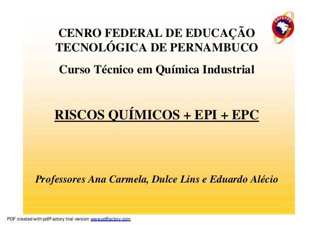 CENRO FEDERAL DE EDUCAÇÃO TECNOLÓGICA DE PERNAMBUCO Curso Técnico em Química Industrial RISCOS QUÍMICOS + EPI + EPC Profes...