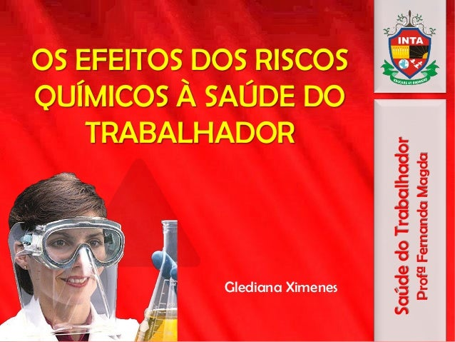 OS EFEITOS DOS RISCOS QUÍMICOS À SAÚDE DO TRABALHADOR Glediana Ximenes SaúdedoTrabalhador ProfªFernandaMagda