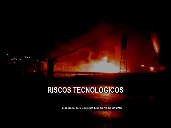 RISCOS TECNOLÓGICOS Elaborado pelo Geógrafo Luís Carvalho da CMA