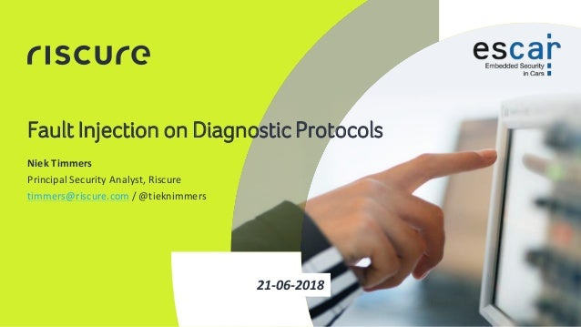 1 Fault Injection on Diagnostic Protocols 21-06-2018 Niek Timmers Principal Security Analyst, Riscure timmers@riscure.com ...