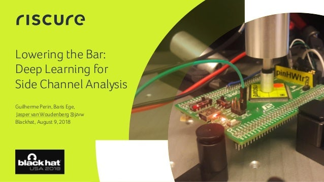 1 Lowering the Bar: Deep Learning for Side Channel Analysis Guilherme Perin, Baris Ege, Jasper van Woudenberg @jzvw Blackh...