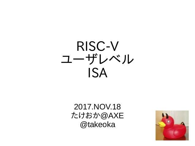 RISC-V ユーザレベル ISA 2017.NOV.18 たけおか@AXE @takeoka