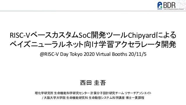 RISC-VベースカスタムSoC開発ツールChipyardによる ベイズニューラルネット向け学習アクセラレータ開発 @RISC-V Day Tokyo 2020 Virtual Booths 20/11/5 西田 圭吾 理化学研究所 生命機能科...