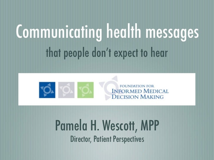 Communicating health messages    that people don't expect to hear      Pamela H. Wescott, MPP          Director, Patient P...