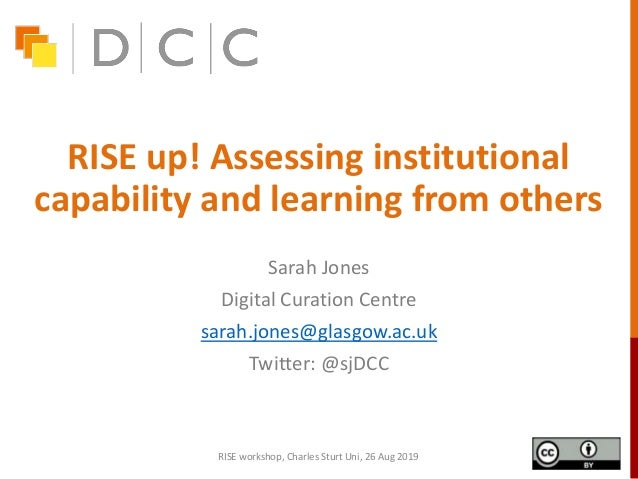 RISE up! Assessing institutional capability and learning from others Sarah Jones Digital Curation Centre sarah.jones@glasg...