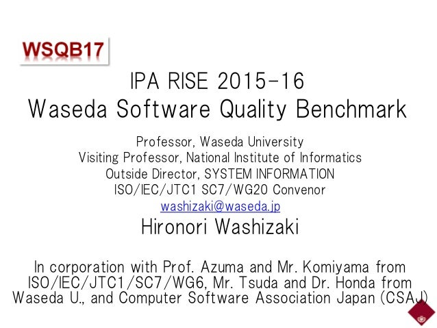 IPA RISE 2015-16 Waseda Software Quality Benchmark Professor, Waseda University Visiting Professor, National Institute of ...