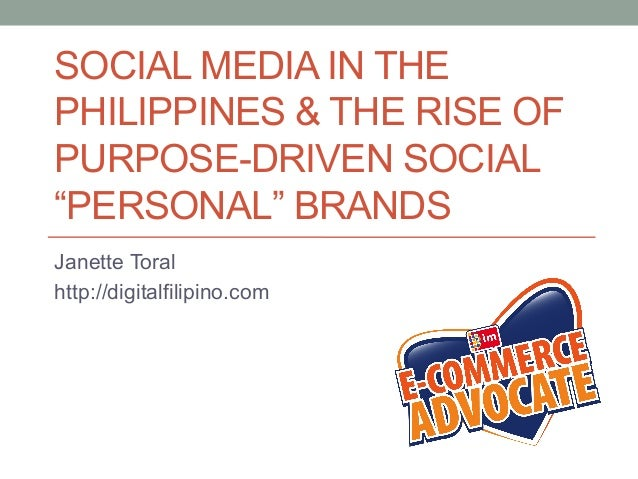 "SOCIAL MEDIA IN THE PHILIPPINES & THE RISE OF PURPOSE-DRIVEN SOCIAL ""PERSONAL"" BRANDS Janette Toral http://digitalfilipino..."