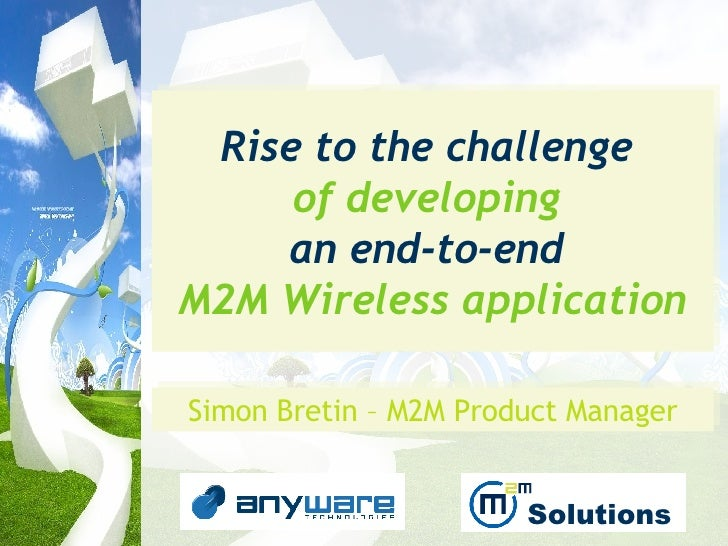 Rise to the challenge   of developing  an end-to-end   M2M Wireless application Simon Bretin – M2M Product Manager Solutions