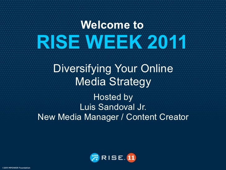Welcome toRISE WEEK 2011   Diversifying Your Online       Media Strategy            Hosted by         Luis Sandoval Jr.New...