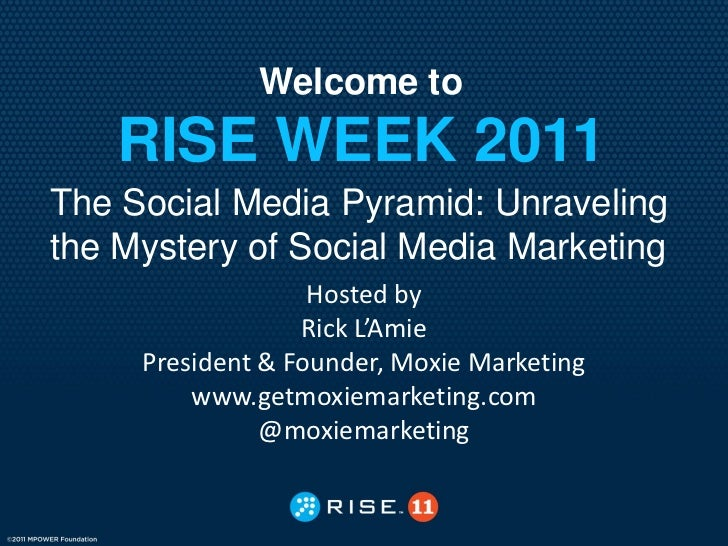 Welcome to    RISE WEEK 2011The Social Media Pyramid: Unravelingthe Mystery of Social Media Marketing                   Ho...