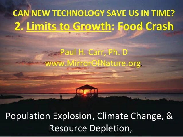 CAN NEW TECHNOLOGY SAVE US IN TIME?  2. Limits to Growth: Food Crash  Paul H. Carr, Ph. D  www.MirrorOfNature.org.  Popula...