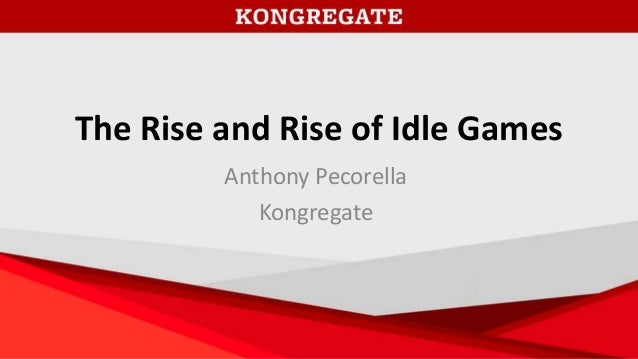 The Rise and Rise of Idle Games Anthony Pecorella Kongregate