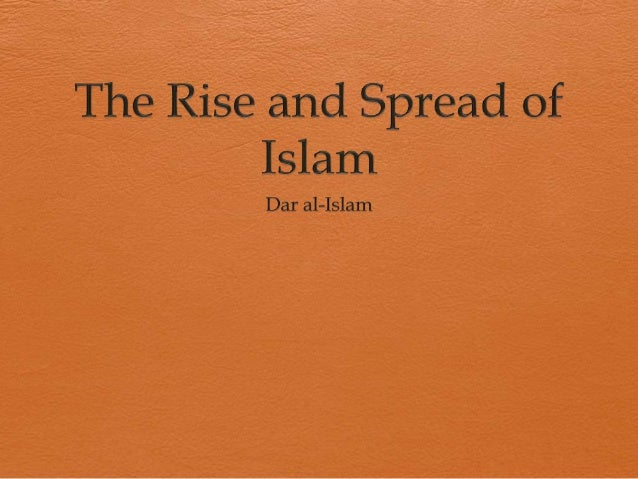 rise and spread of islam essay Christianity and islam have more in common than most people know — they are both monotheistic abrahamic religions, and jesus christ is an important, revered figure in both religions followers of christianity — called christians — believe in the holy trinity, and that christ, the son of god.