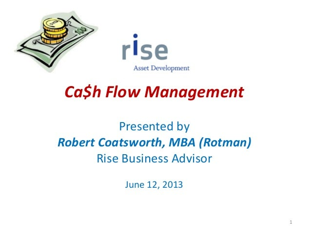Ca$h Flow ManagementPresented byRobert Coatsworth, MBA (Rotman)Rise Business AdvisorJune 12, 20131