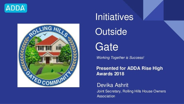 Initiatives Outside Gate Working Together is Success! Devika Ashrit Joint Secretary, Rolling Hills House Owners Associatio...