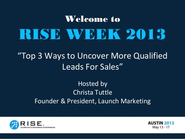 """Welcome toRISE WEEK 2013""""Top 3 Ways to Uncover More QualifiedLeads For Sales""""Hosted byChrista TuttleFounder & President, L..."""