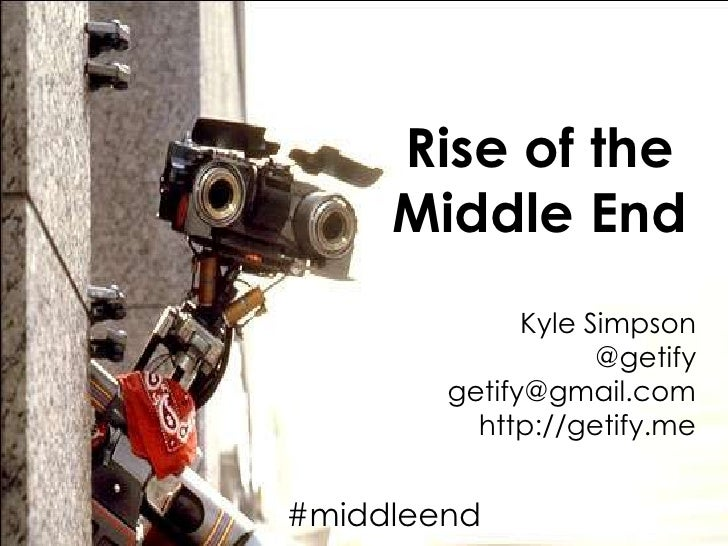 Rise of the Middle End<br />Kyle Simpson<br />@getify<br />getify@gmail.com<br />http://getify.me<br />#middleend<br />