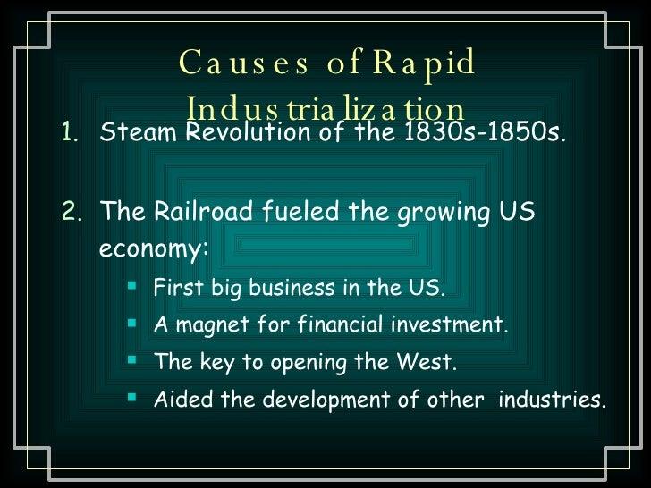 Causes of Rapid Industrialization <ul><li>Steam Revolution of the 1830s-1850s. </li></ul><ul><li>The Railroad fueled the g...