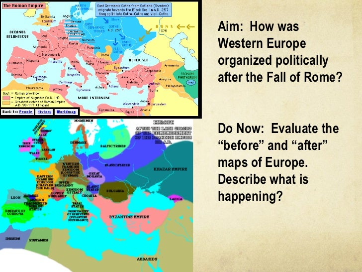 "Aim:  How was Western Europe organized politically after the Fall of Rome? Do Now:  Evaluate the ""before"" and ""after"" maps..."