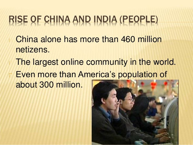 rise of china and india The real growth rates were, in china and india respectively: 97% and 68% (average rates) in the 2000-06 period 13% and 93% in 2007 96% and 64% in 2008 91% and 57% in 2009 5 according to imf (october 2010) forecasts, the rate of growth will be, in 2010 and 2011, 105% and 96% in china 97% and 84% in india.