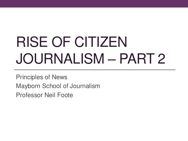 RISE OF CITIZEN JOURNALISM – PART 2 Principles of News Mayborn School of Journalism Professor Neil Foote