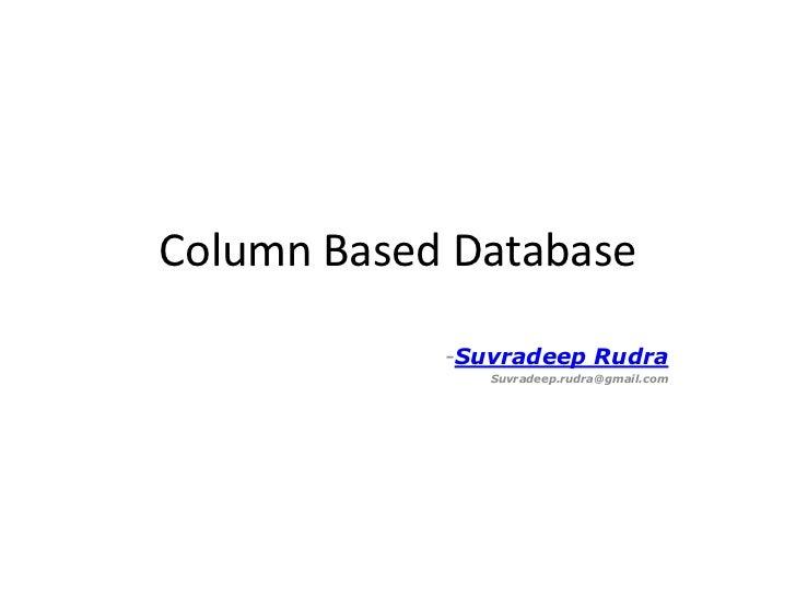 Column Based Database            -Suvradeep Rudra               Suvradeep.rudra@gmail.com