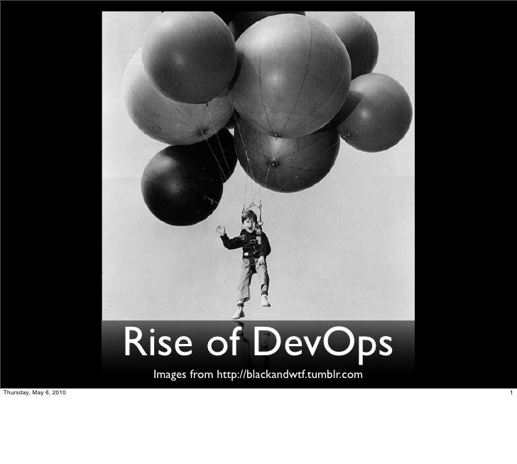 Rise of DevOps                          Images from http://blackandwtf.tumblr.com Thursday, May 6, 2010                   ...