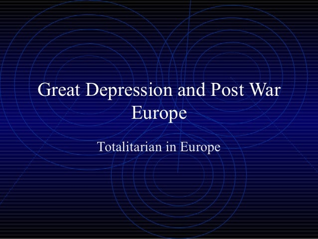 Great Depression and Post War           Europe       Totalitarian in Europe